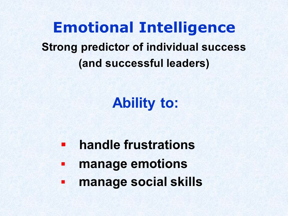 Emotional Intelligence Strong predictor of individual success (and successful leaders) Ability to:  handle frustrations  manage emotions  manage so