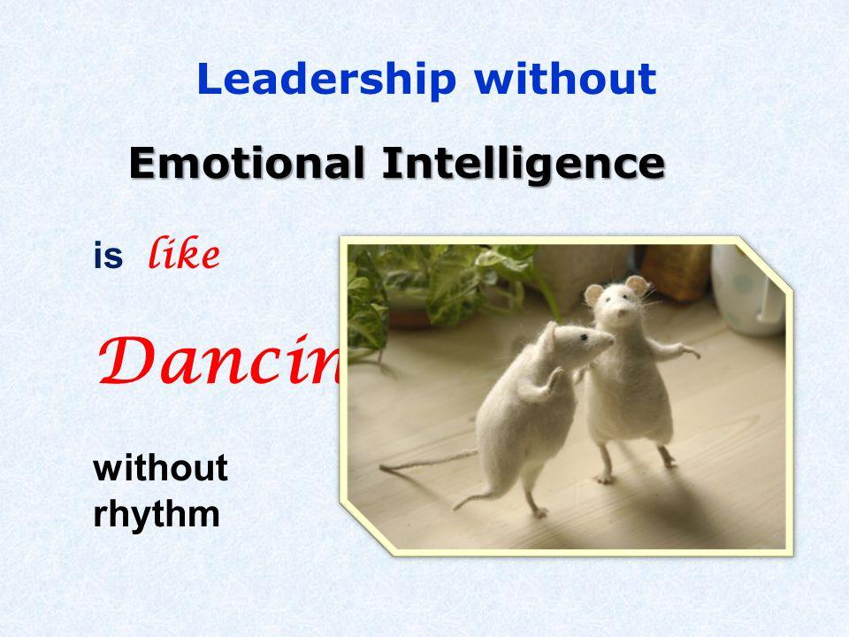 Emotional Intelligence is like Dancing without rhythm Leadership without