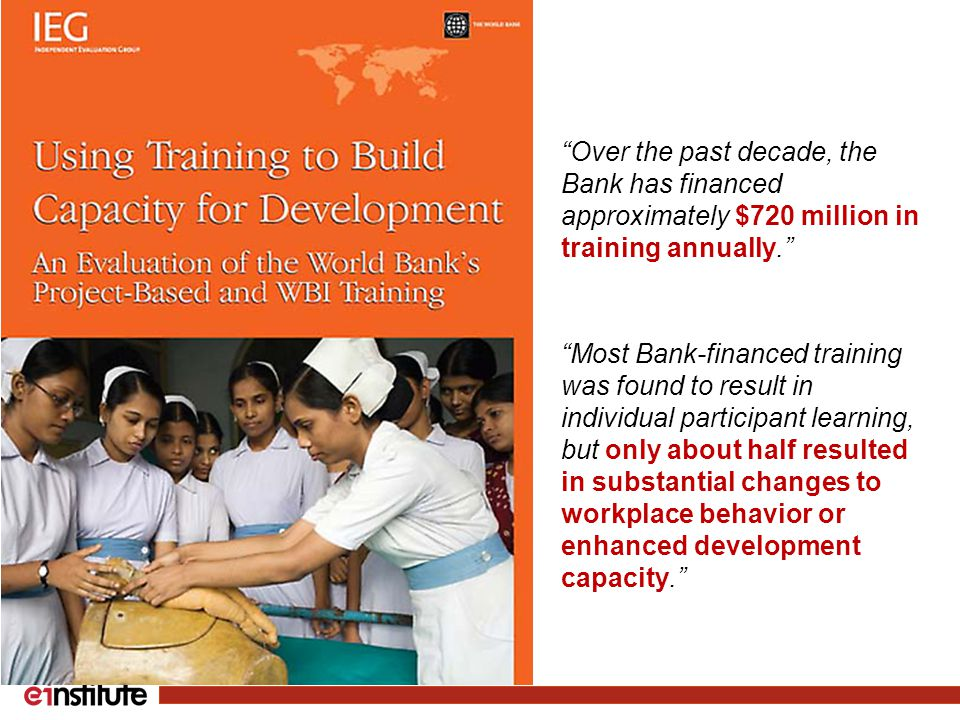 Most Bank-financed training was found to result in individual participant learning, but only about half resulted in substantial changes to workplace behavior or enhanced development capacity. Over the past decade, the Bank has financed approximately $720 million in training annually.