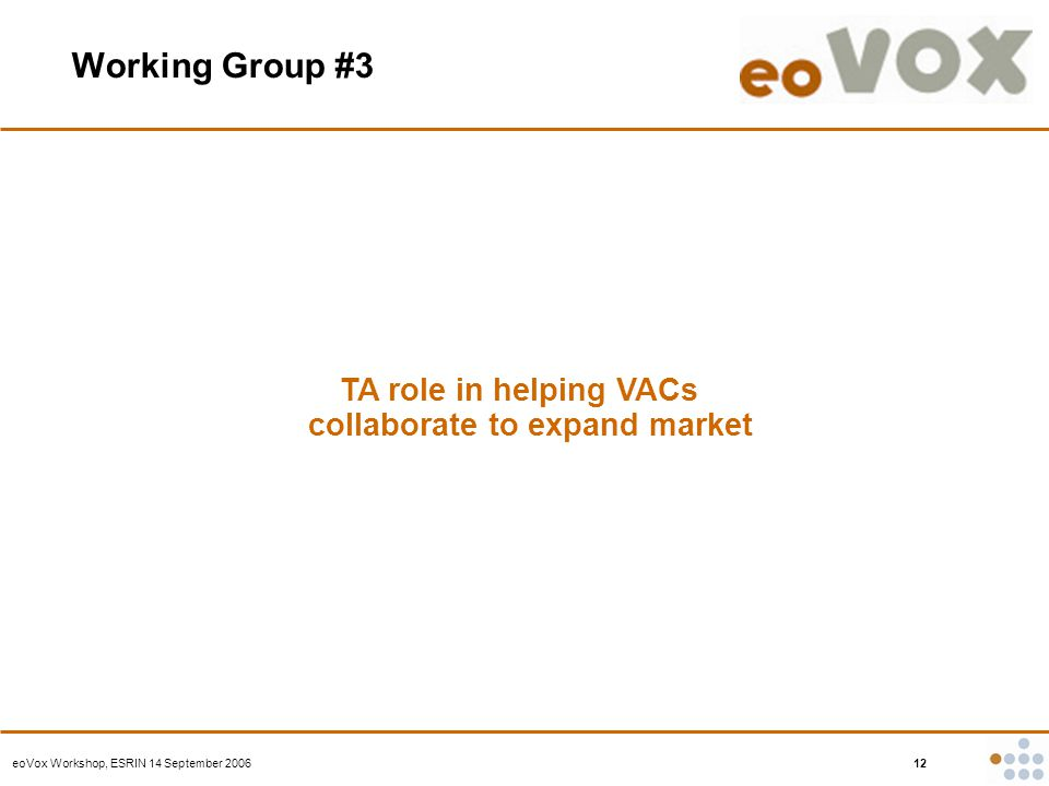 eoVox Workshop, ESRIN 14 September 2006 12 Working Group #3 TA role in helping VACs collaborate to expand market