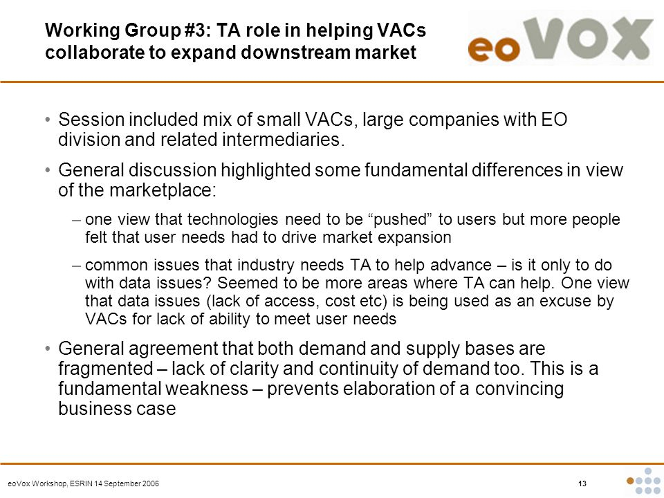 eoVox Workshop, ESRIN 14 September 2006 13 Working Group #3: TA role in helping VACs collaborate to expand downstream market Session included mix of small VACs, large companies with EO division and related intermediaries.