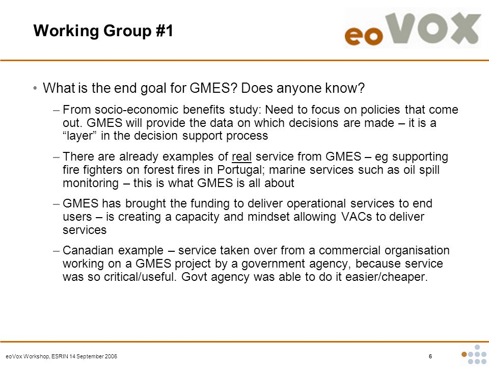 eoVox Workshop, ESRIN 14 September 2006 6 Working Group #1 What is the end goal for GMES.