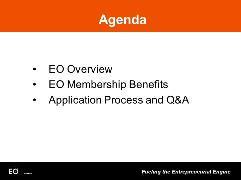 Fueling the Entrepreneurial Engine Agenda EO Overview EO Membership Benefits Application Process and Q&A