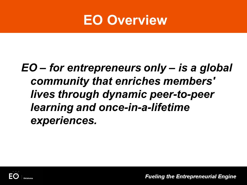 Fueling the Entrepreneurial Engine EO Overview EO – for entrepreneurs only – is a global community that enriches members' lives through dynamic peer-t