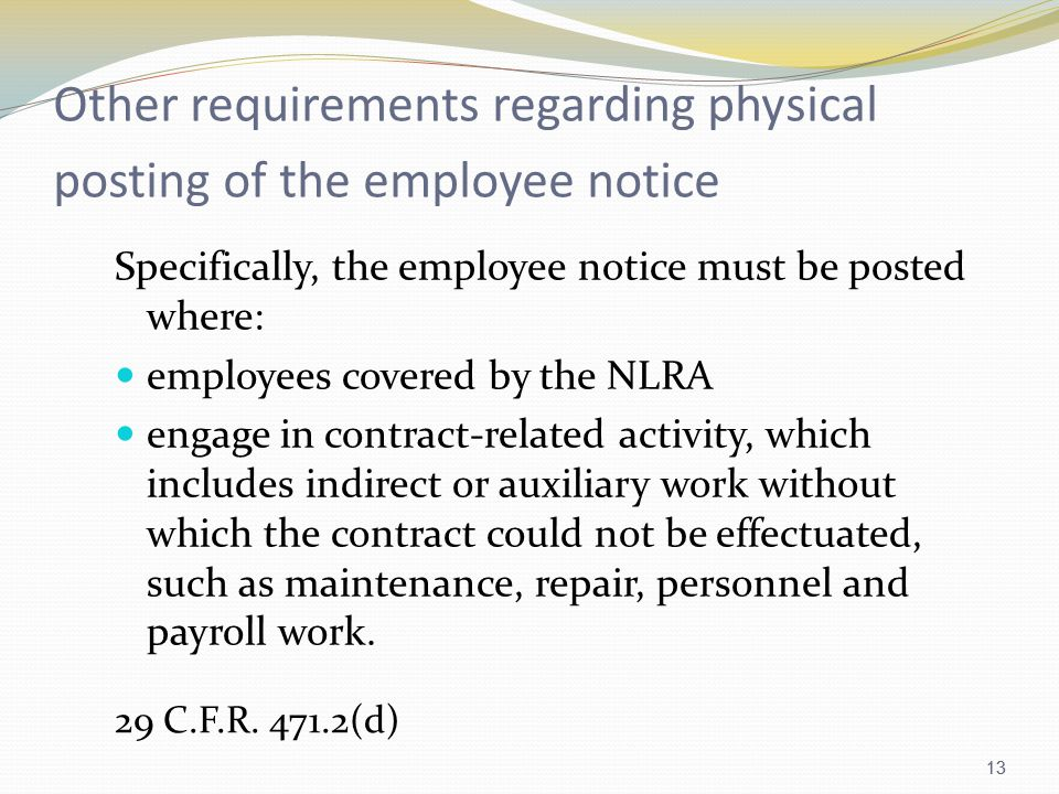 13 Other requirements regarding physical posting of the employee notice Specifically, the employee notice must be posted where: employees covered by the NLRA engage in contract-related activity, which includes indirect or auxiliary work without which the contract could not be effectuated, such as maintenance, repair, personnel and payroll work.