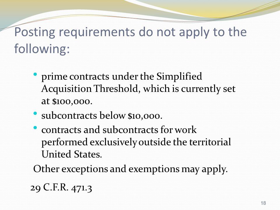 18 Posting requirements do not apply to the following: prime contracts under the Simplified Acquisition Threshold, which is currently set at $100,000.