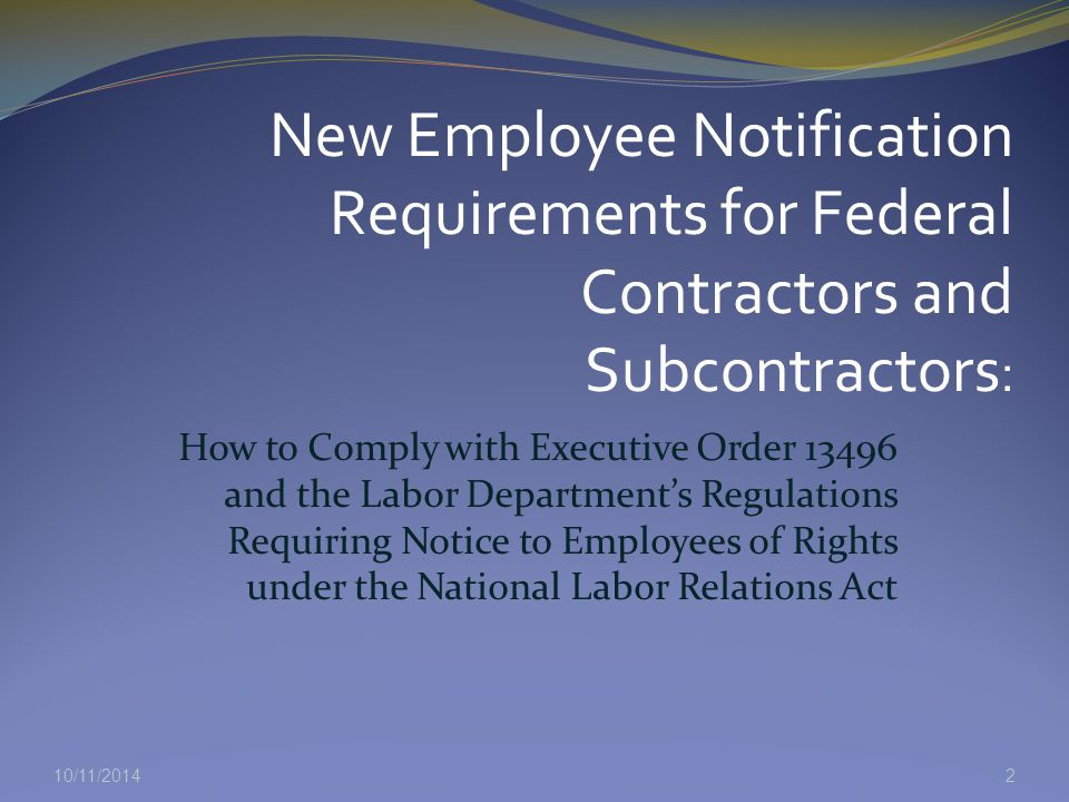10/11/2014 How to Comply with Executive Order 13496 and the Labor Department's Regulations Requiring Notice to Employees of Rights under the National Labor Relations Act 2 New Employee Notification Requirements for Federal Contractors and Subcontractors :