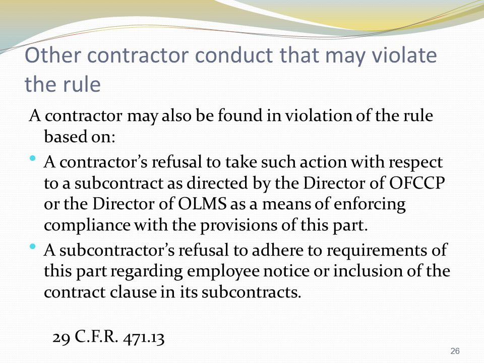 26 Other contractor conduct that may violate the rule A contractor may also be found in violation of the rule based on: A contractor's refusal to take such action with respect to a subcontract as directed by the Director of OFCCP or the Director of OLMS as a means of enforcing compliance with the provisions of this part.