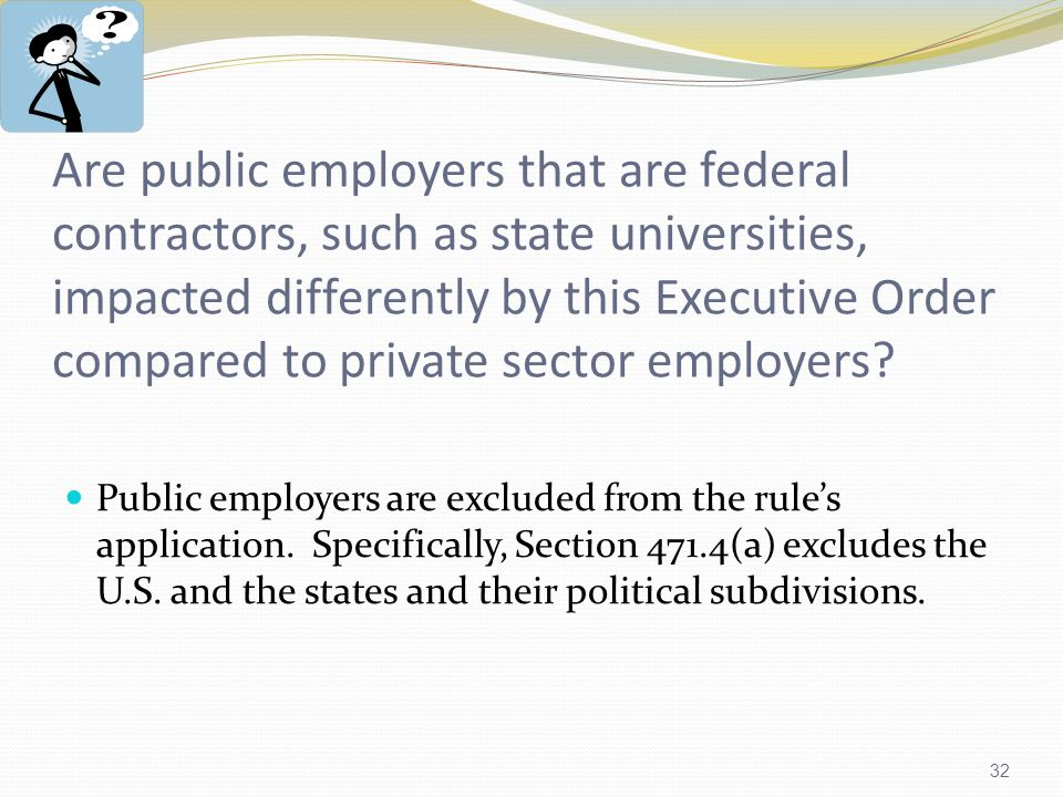 32 Are public employers that are federal contractors, such as state universities, impacted differently by this Executive Order compared to private sector employers.