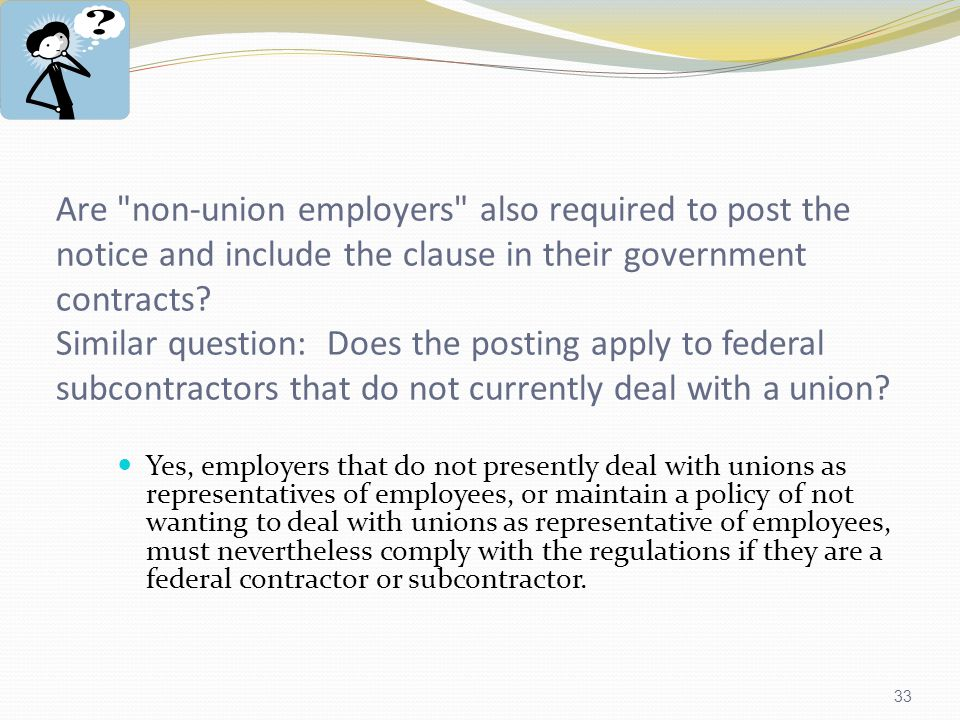 33 Are non-union employers also required to post the notice and include the clause in their government contracts.