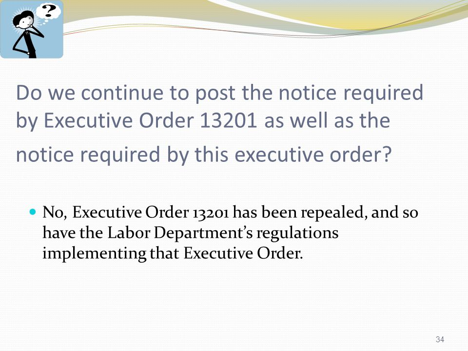 34 Do we continue to post the notice required by Executive Order 13201 as well as the notice required by this executive order.