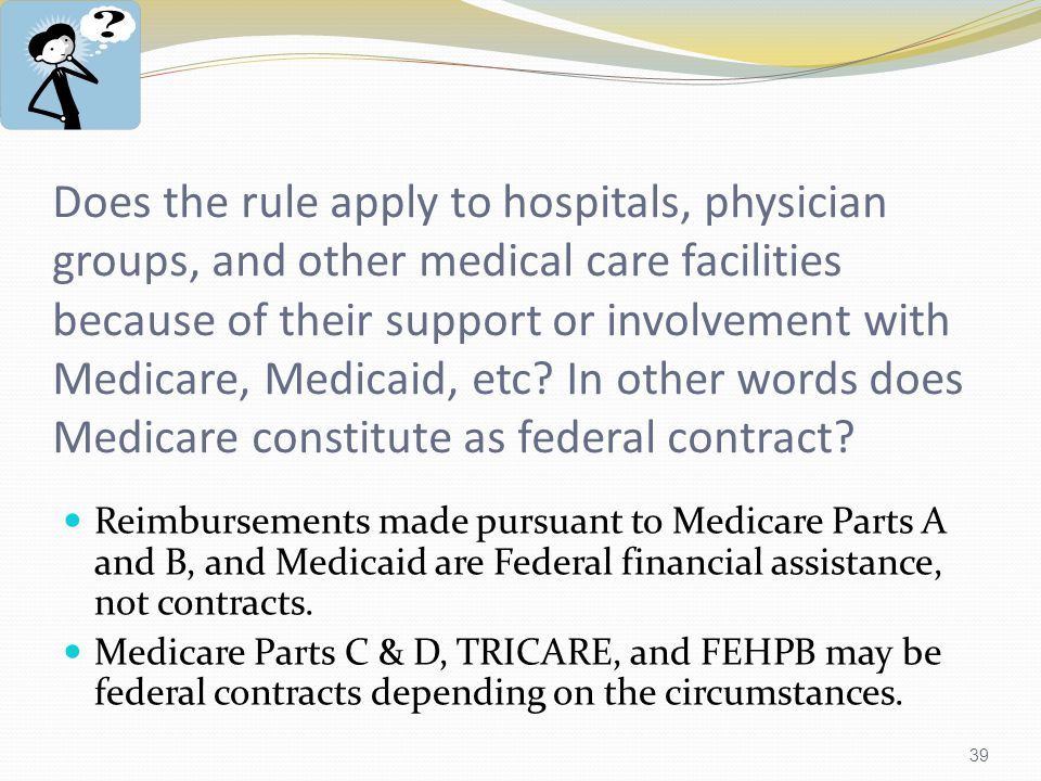 39 Does the rule apply to hospitals, physician groups, and other medical care facilities because of their support or involvement with Medicare, Medicaid, etc.