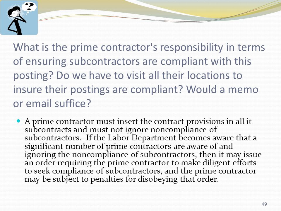 49 What is the prime contractor s responsibility in terms of ensuring subcontractors are compliant with this posting.