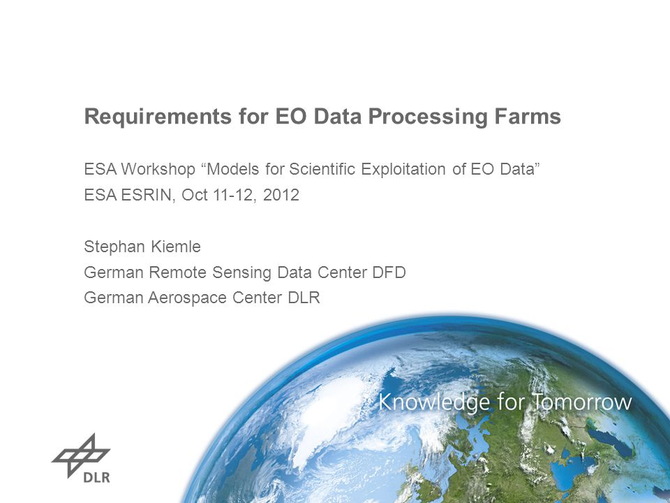 Requirements for EO Data Processing Farms ESA Workshop Models for Scientific Exploitation of EO Data ESA ESRIN, Oct 11-12, 2012 Stephan Kiemle German Remote Sensing Data Center DFD German Aerospace Center DLR