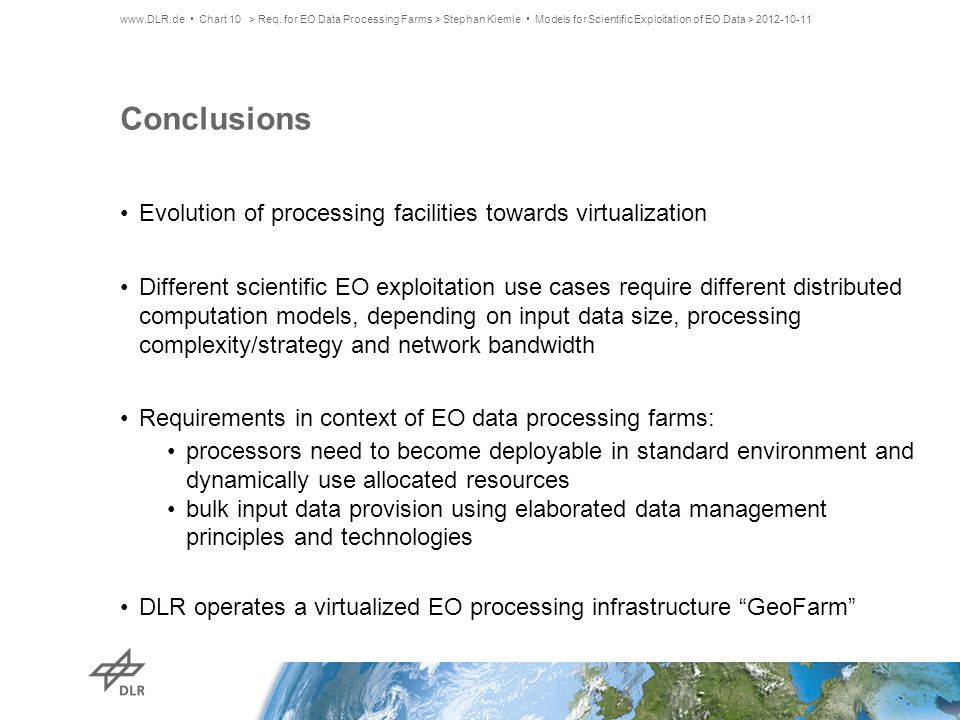 Conclusions Evolution of processing facilities towards virtualization Different scientific EO exploitation use cases require different distributed computation models, depending on input data size, processing complexity/strategy and network bandwidth Requirements in context of EO data processing farms: processors need to become deployable in standard environment and dynamically use allocated resources bulk input data provision using elaborated data management principles and technologies DLR operates a virtualized EO processing infrastructure GeoFarm www.DLR.de Chart 10> Req.