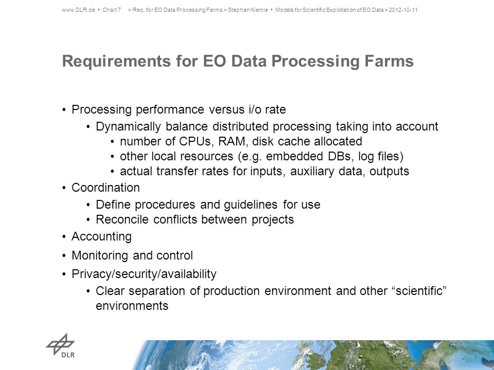 Consequences for Processing and Data Management Individual analysis for best system approach (local, farm, private cloud, …) data rates, processing level/complexity project characteristics, processing strategies Algorithms encapsulated in deployable processors/processing systems Data processors shall dynamically use CPUs, RAM, disk cache as allocated Establish/extend standards for algorithm integration and processor deployment Bulk product transfer capabilities, pipelining/streaming for input data set provision and output data set repatriation Evolve archives to data lifecycle centers layered data sets for tailored access performance defined consolidation/migration capacities (LTDP context) new primary data access interfaces: geodata, time series www.DLR.de Chart 8> Req.