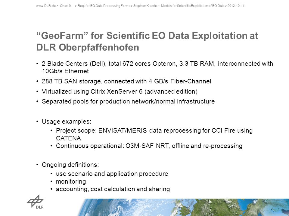 GeoFarm for Scientific EO Data Exploitation at DLR Oberpfaffenhofen 2 Blade Centers (Dell), total 672 cores Opteron, 3.3 TB RAM, interconnected with 10Gb/s Ethernet 288 TB SAN storage, connected with 4 GB/s Fiber-Channel Virtualized using Citrix XenServer 6 (advanced edition) Separated pools for production network/normal infrastructure Usage examples: Project scope: ENVISAT/MERIS data reprocessing for CCI Fire using CATENA Continuous operational: O3M-SAF NRT, offline and re-processing Ongoing definitions: use scenario and application procedure monitoring accounting, cost calculation and sharing www.DLR.de Chart 9> Req.