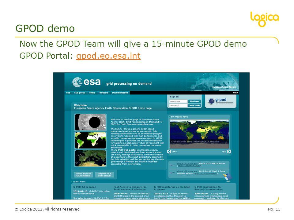 © Logica 2012. All rights reservedNo. 13 GPOD demo Now the GPOD Team will give a 15-minute GPOD demo GPOD Portal: gpod.eo.esa.intgpod.eo.esa.int