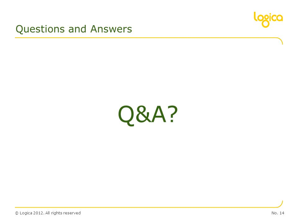 © Logica 2012. All rights reservedNo. 14 Questions and Answers Q&A?