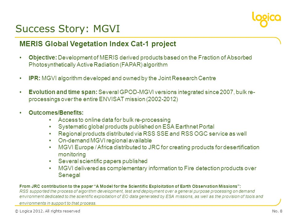 © Logica 2012. All rights reservedNo. 8 Success Story: MGVI MERIS Global Vegetation Index Cat-1 project Objective: Development of MERIS derived produc