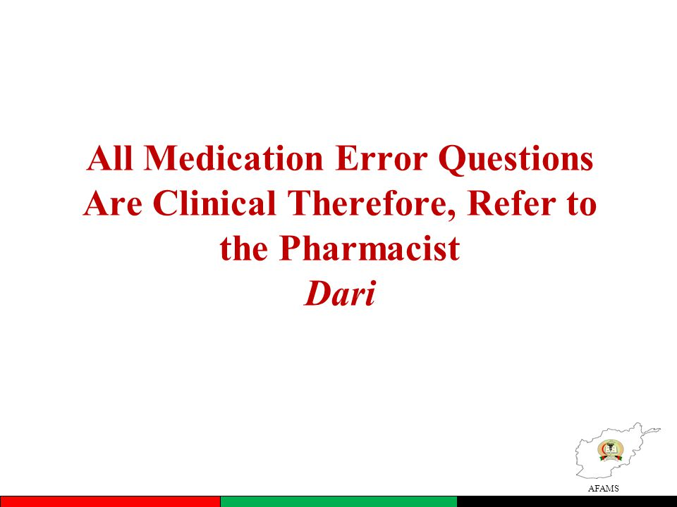 AFAMS All Medication Error Questions Are Clinical Therefore, Refer to the Pharmacist Dari