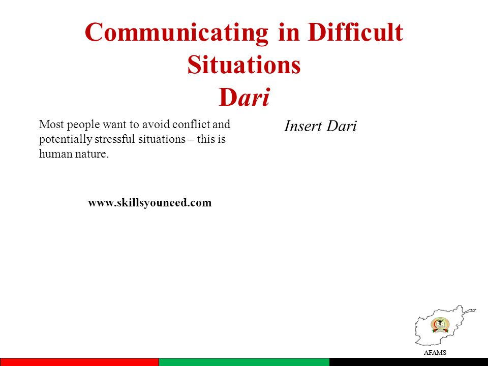 AFAMS Communicating in Difficult Situations Dari Most people want to avoid conflict and potentially stressful situations – this is human nature.