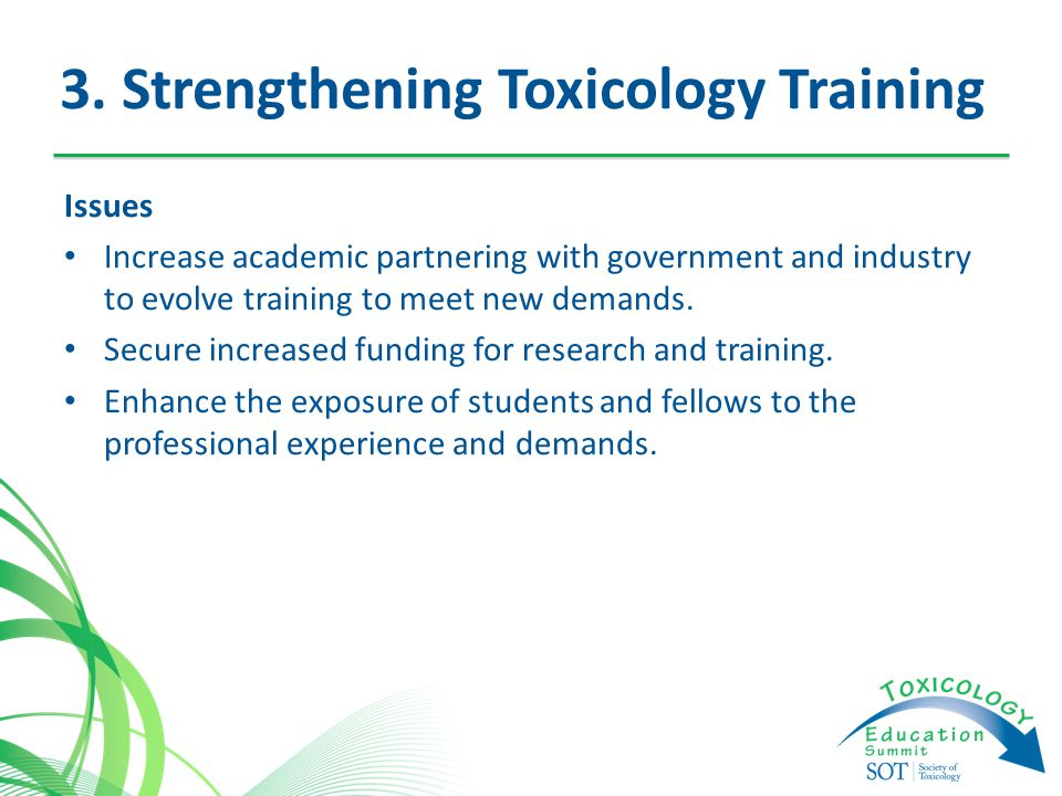 3. Strengthening Toxicology Training Issues Increase academic partnering with government and industry to evolve training to meet new demands. Secure i