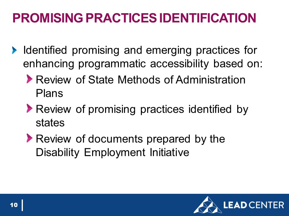 PROMISING PRACTICES IDENTIFICATION Identified promising and emerging practices for enhancing programmatic accessibility based on: Review of State Methods of Administration Plans Review of promising practices identified by states Review of documents prepared by the Disability Employment Initiative 10