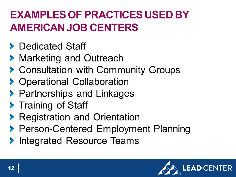EXAMPLES OF PRACTICES USED BY AMERICAN JOB CENTERS Dedicated Staff Marketing and Outreach Consultation with Community Groups Operational Collaboration Partnerships and Linkages Training of Staff Registration and Orientation Person-Centered Employment Planning Integrated Resource Teams 12