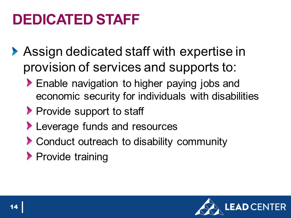 DEDICATED STAFF Assign dedicated staff with expertise in provision of services and supports to: Enable navigation to higher paying jobs and economic s