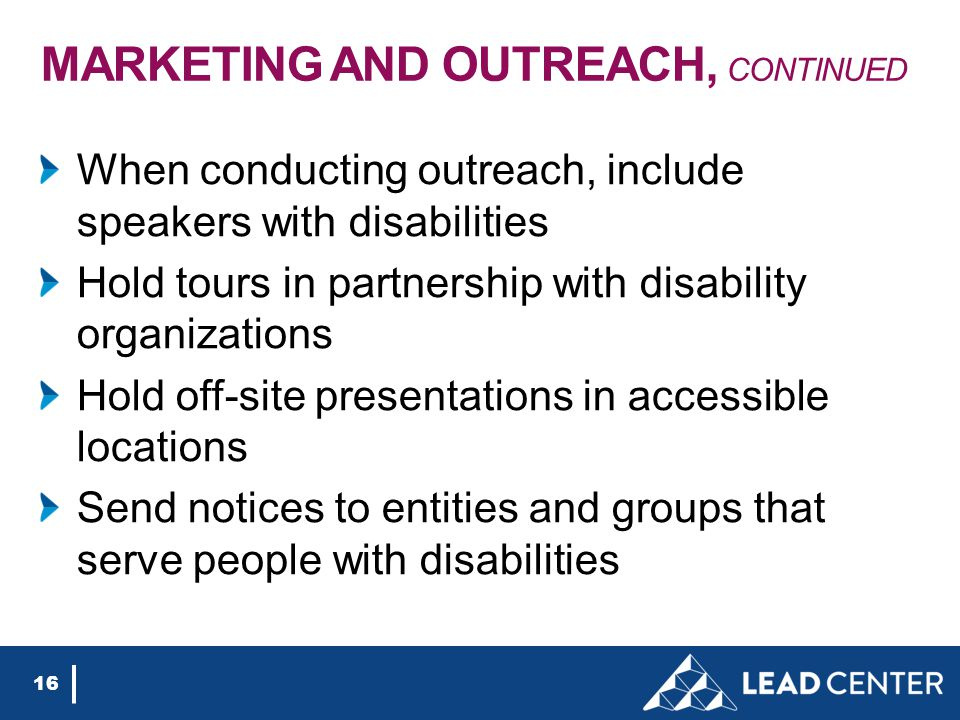 MARKETING AND OUTREACH, CONTINUED When conducting outreach, include speakers with disabilities Hold tours in partnership with disability organizations Hold off-site presentations in accessible locations Send notices to entities and groups that serve people with disabilities 16