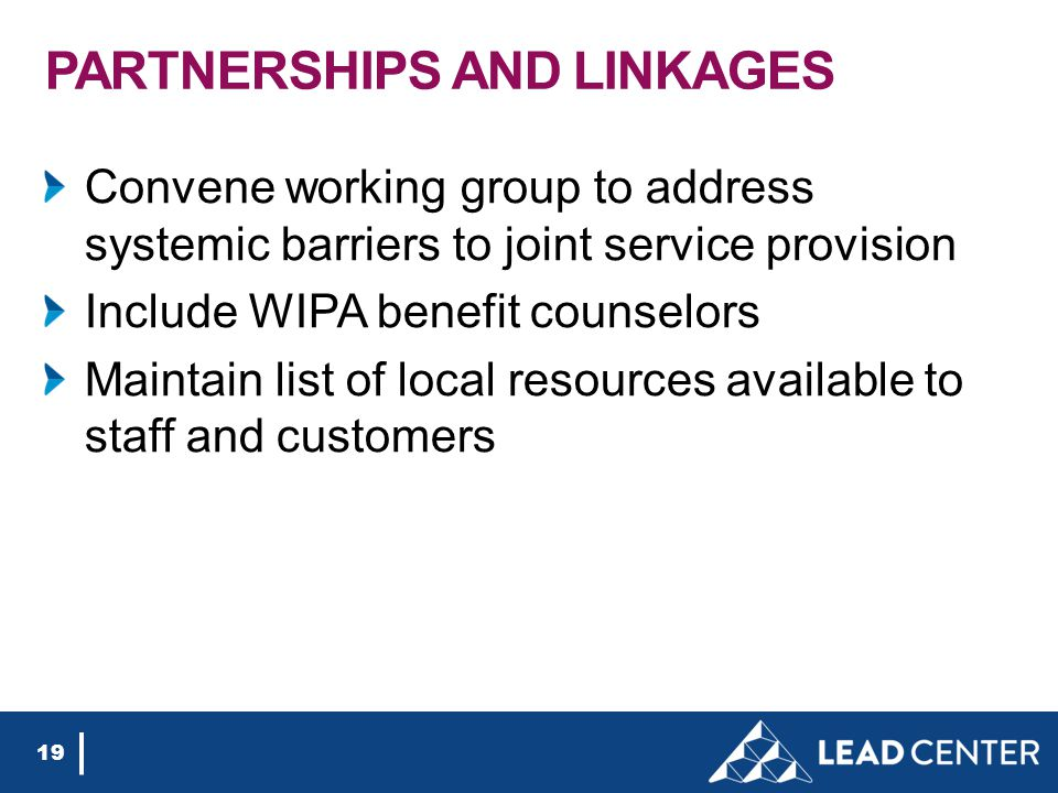 PARTNERSHIPS AND LINKAGES Convene working group to address systemic barriers to joint service provision Include WIPA benefit counselors Maintain list