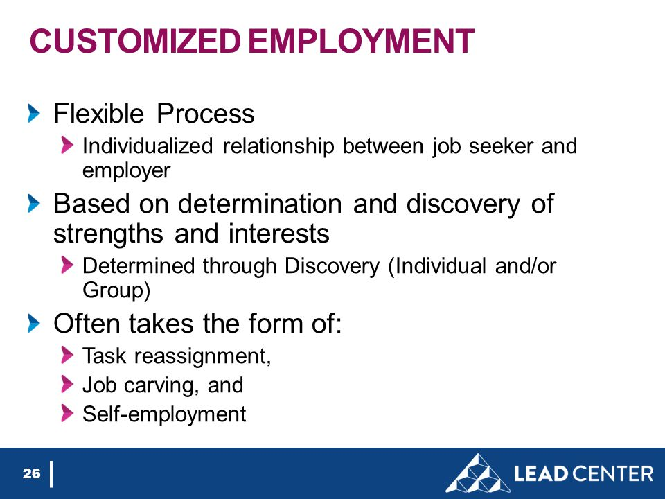 CUSTOMIZED EMPLOYMENT Flexible Process Individualized relationship between job seeker and employer Based on determination and discovery of strengths and interests Determined through Discovery (Individual and/or Group) Often takes the form of: Task reassignment, Job carving, and Self-employment 26