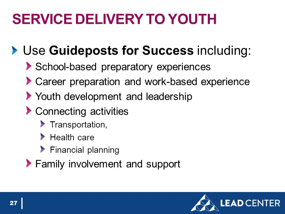 SERVICE DELIVERY TO YOUTH Use Guideposts for Success including: School-based preparatory experiences Career preparation and work-based experience Youth development and leadership Connecting activities Transportation, Health care Financial planning Family involvement and support 27