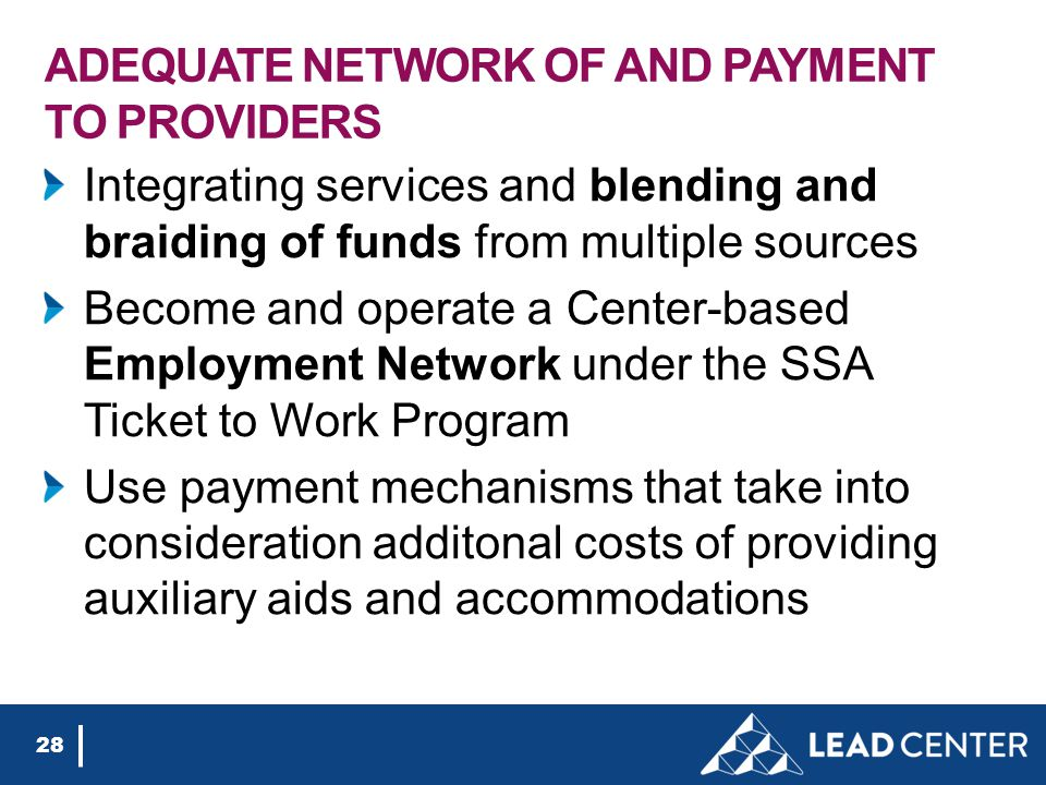 ADEQUATE NETWORK OF AND PAYMENT TO PROVIDERS Integrating services and blending and braiding of funds from multiple sources Become and operate a Center-based Employment Network under the SSA Ticket to Work Program Use payment mechanisms that take into consideration additonal costs of providing auxiliary aids and accommodations 28