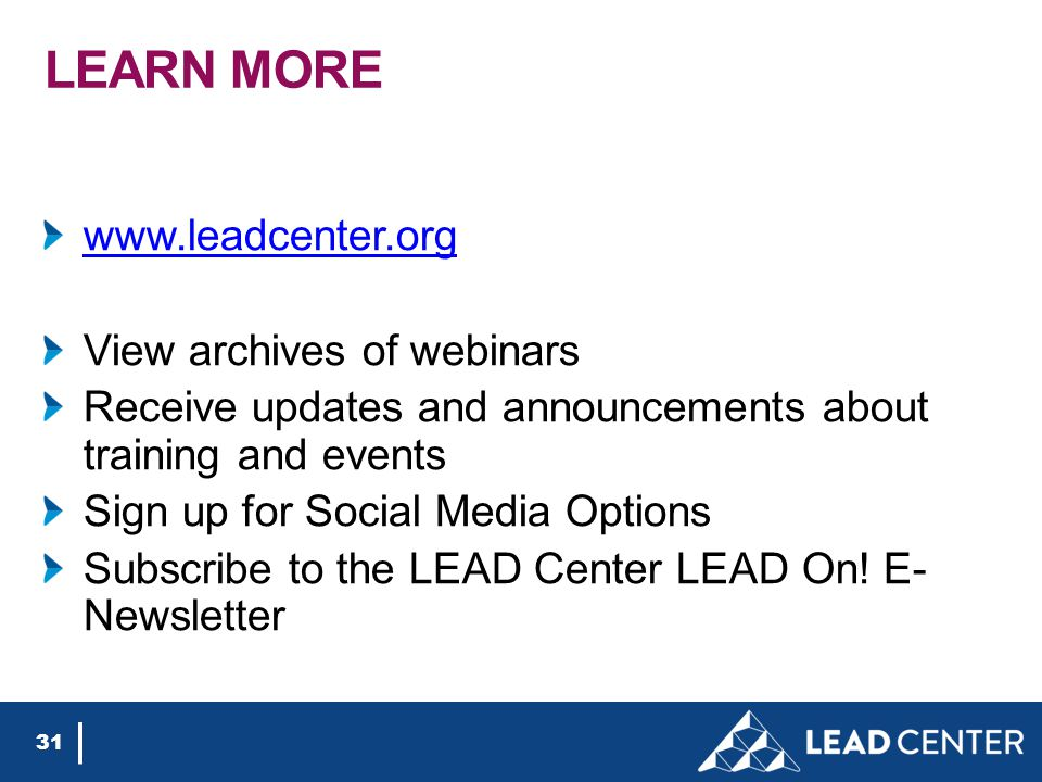 LEARN MORE www.leadcenter.org View archives of webinars Receive updates and announcements about training and events Sign up for Social Media Options Subscribe to the LEAD Center LEAD On.