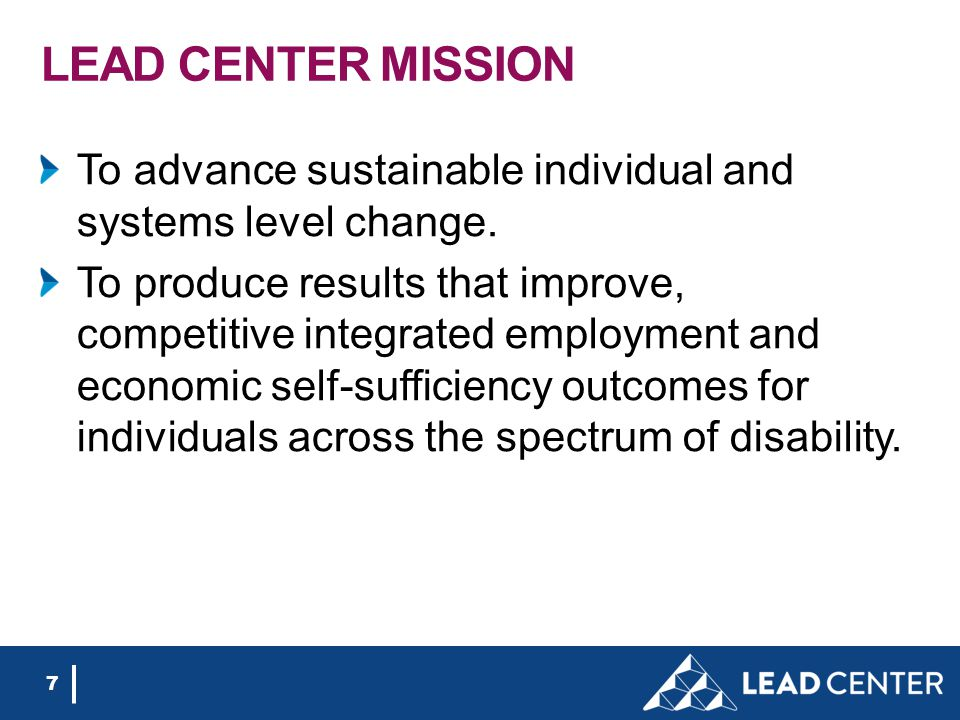 LEAD CENTER MISSION To advance sustainable individual and systems level change. To produce results that improve, competitive integrated employment and