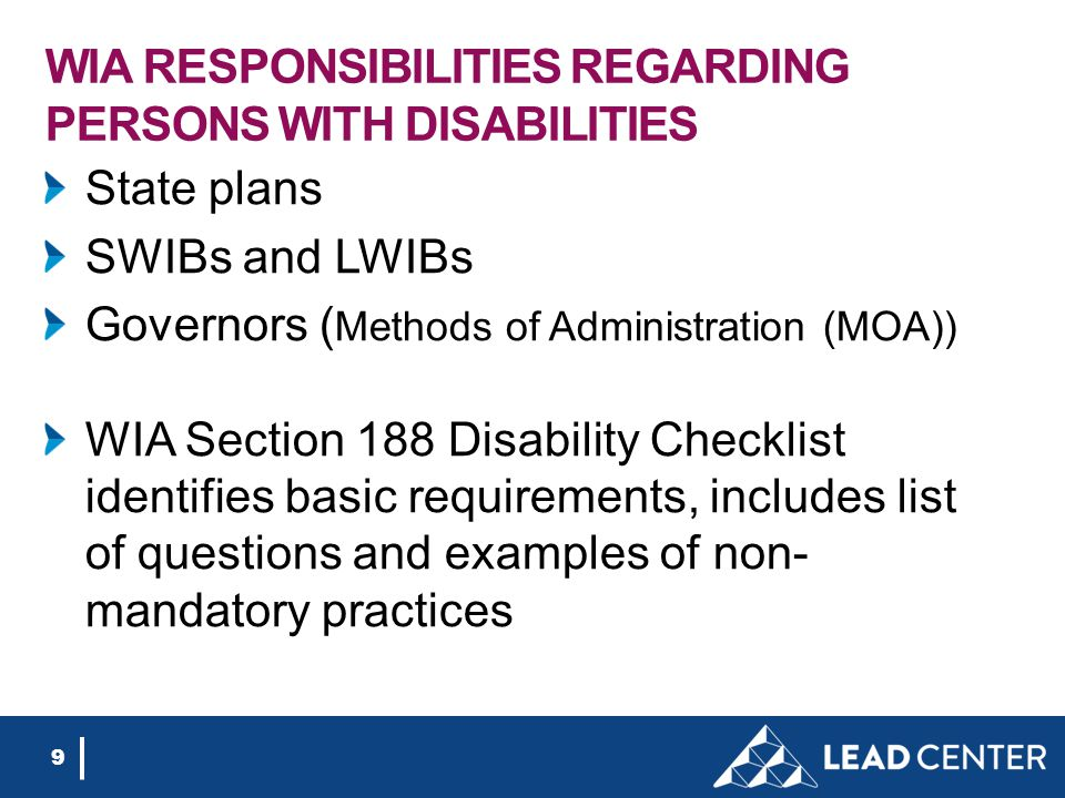 WIA RESPONSIBILITIES REGARDING PERSONS WITH DISABILITIES State plans SWIBs and LWIBs Governors ( Methods of Administration (MOA)) WIA Section 188 Disability Checklist identifies basic requirements, includes list of questions and examples of non- mandatory practices 9