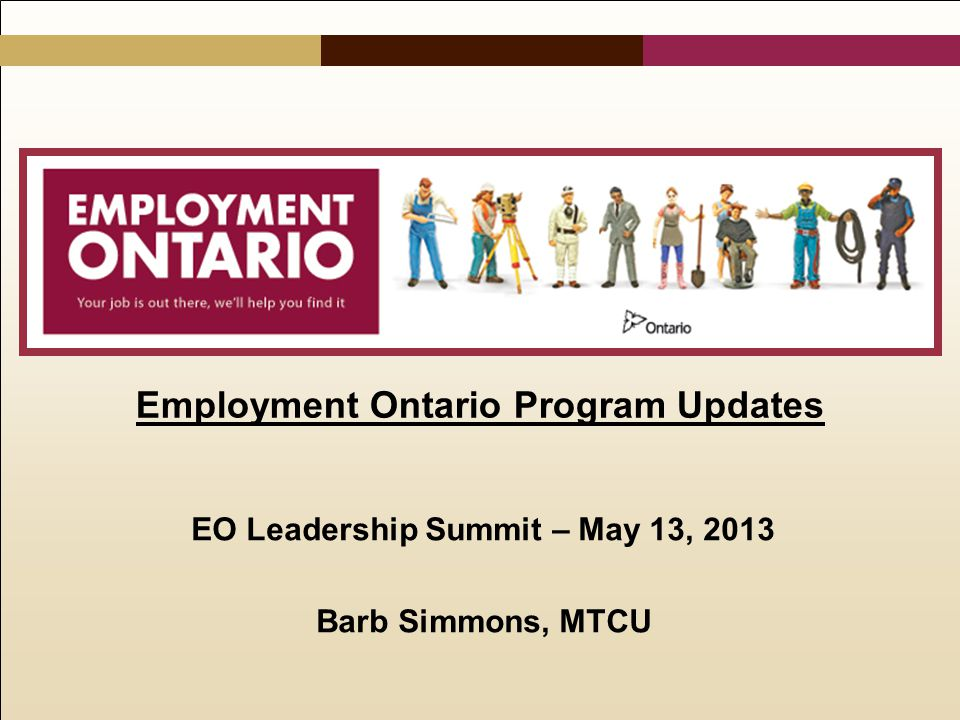 Employment Ontario Program Updates EO Leadership Summit – May 13, 2013 Barb Simmons, MTCU