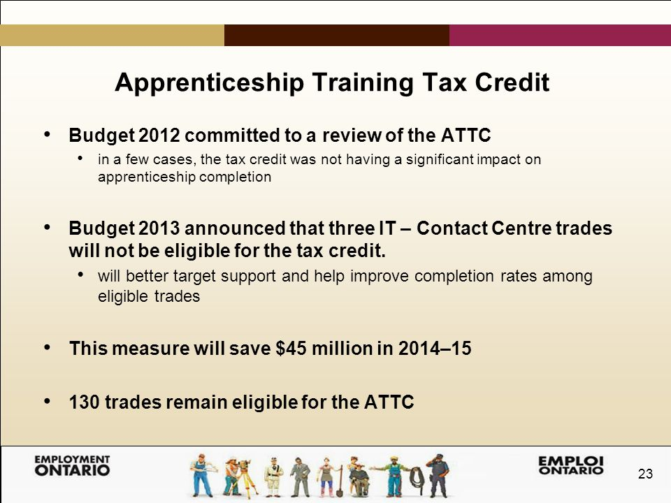 23 Apprenticeship Training Tax Credit Budget 2012 committed to a review of the ATTC in a few cases, the tax credit was not having a significant impact on apprenticeship completion Budget 2013 announced that three IT – Contact Centre trades will not be eligible for the tax credit.