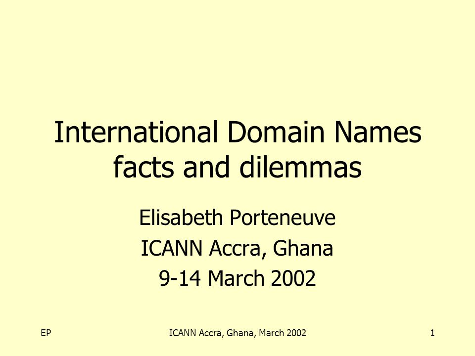 EPICANN Accra, Ghana, March 20021 International Domain Names facts and dilemmas Elisabeth Porteneuve ICANN Accra, Ghana 9-14 March 2002