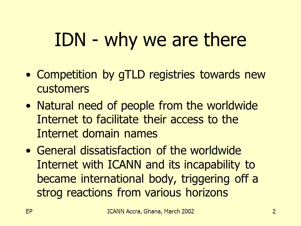 EPICANN Accra, Ghana, March 20022 IDN - why we are there Competition by gTLD registries towards new customers Natural need of people from the worldwide Internet to facilitate their access to the Internet domain names General dissatisfaction of the worldwide Internet with ICANN and its incapability to became international body, triggering off a strog reactions from various horizons