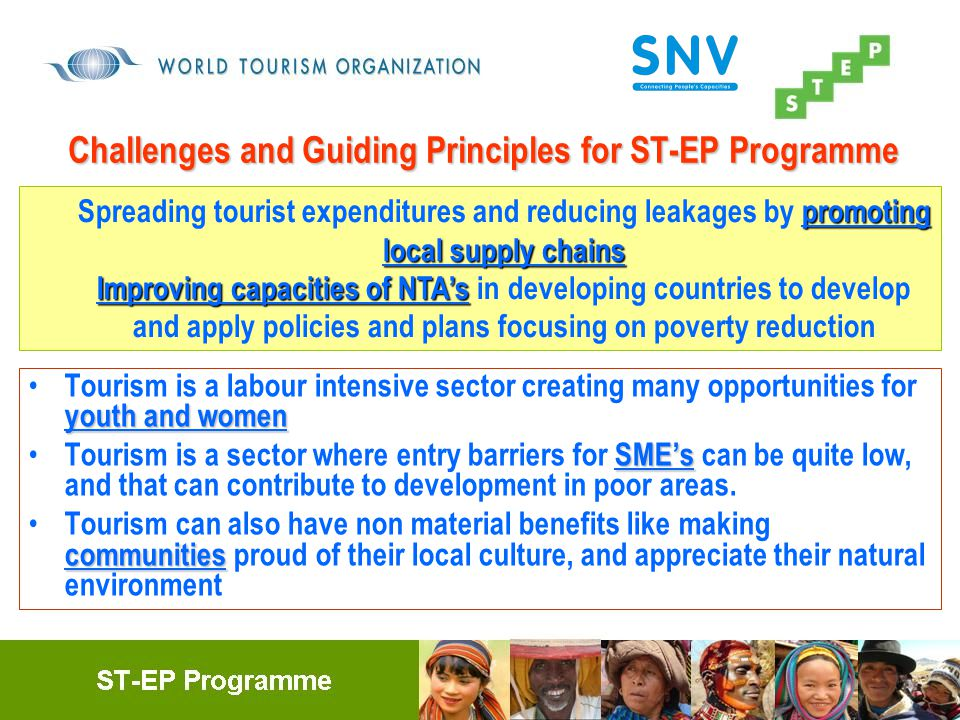 Challenges and Guiding Principles for ST-EP Programme youth and women Tourism is a labour intensive sector creating many opportunities for youth and women SME's Tourism is a sector where entry barriers for SME's can be quite low, and that can contribute to development in poor areas.