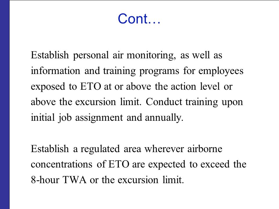 Cont… Establish personal air monitoring, as well as information and training programs for employees exposed to ETO at or above the action level or abo