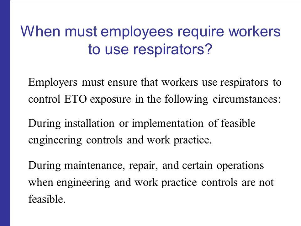 When must employees require workers to use respirators? Employers must ensure that workers use respirators to control ETO exposure in the following ci