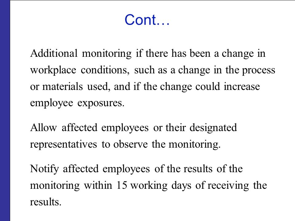 Cont… Additional monitoring if there has been a change in workplace conditions, such as a change in the process or materials used, and if the change c