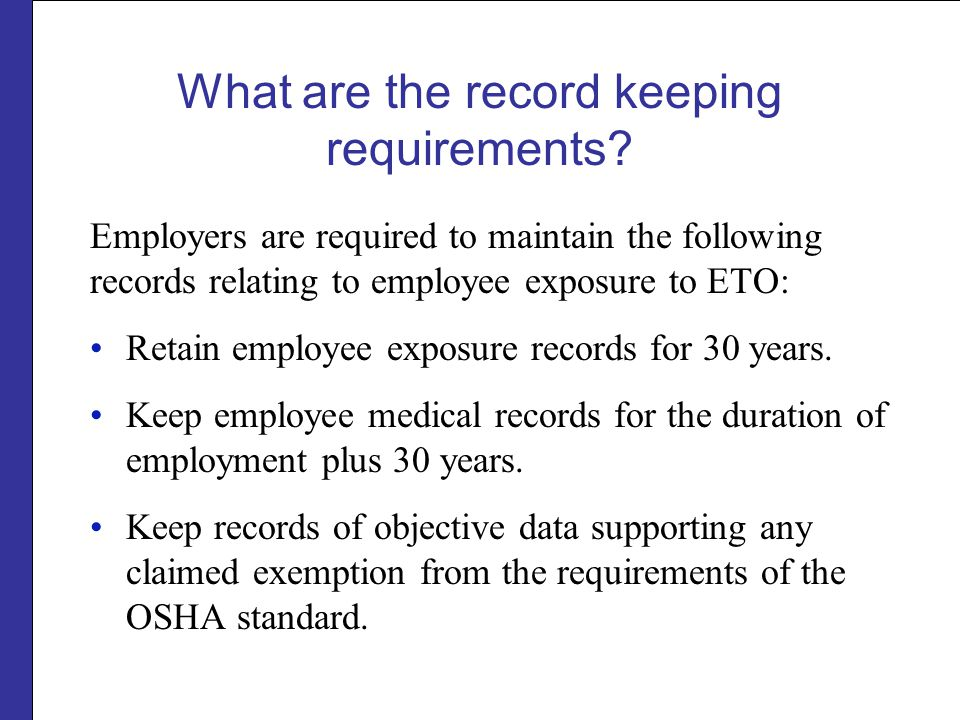 What are the record keeping requirements? Employers are required to maintain the following records relating to employee exposure to ETO: Retain employ