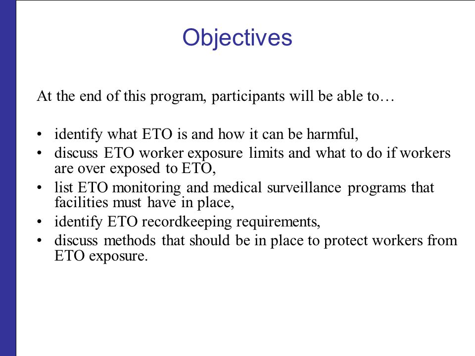 Objectives At the end of this program, participants will be able to… identify what ETO is and how it can be harmful, discuss ETO worker exposure limit