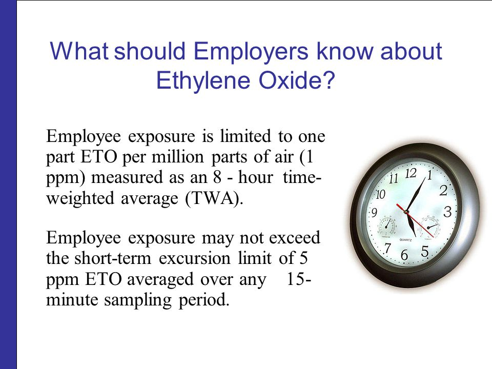 What should Employers know about Ethylene Oxide? Employee exposure is limited to one part ETO per million parts of air (1 ppm) measured as an 8 - hour