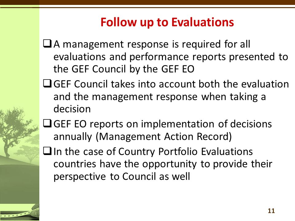  A management response is required for all evaluations and performance reports presented to the GEF Council by the GEF EO  GEF Council takes into account both the evaluation and the management response when taking a decision  GEF EO reports on implementation of decisions annually (Management Action Record)  In the case of Country Portfolio Evaluations countries have the opportunity to provide their perspective to Council as well 11
